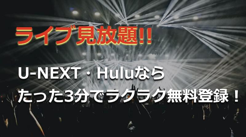 【ライブ見放題】U-NEXT・Huluならたった3分でラクラク無料登録!
